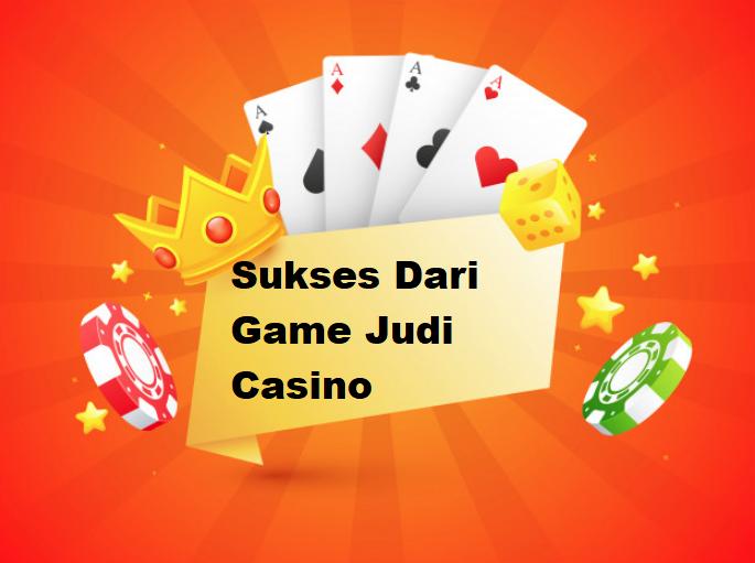 Sukses Dari Game Judi Casino