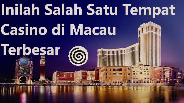Inilah Salah Satu Tempat Casino di Macau Terbesar