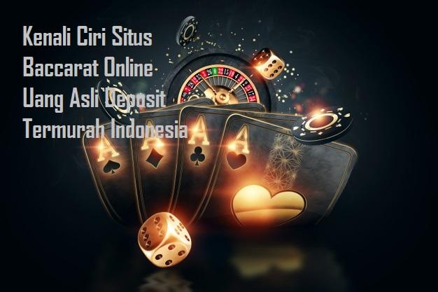 Kenali Ciri Situs Baccarat Online Uang Asli Deposit Termurah Indonesia