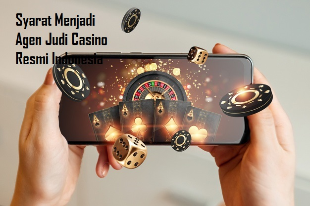 Syarat Menjadi Agen Judi Casino Resmi Indonesia
